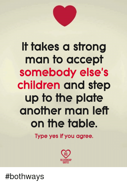 Children, Memes, and Strong: It takes a strong  man fo accepf  somebody else's  children and step  up to he plafe  another man left  on the table  Type yes if you agree  RO  RELATIONSHIP  QUOTE #bothways