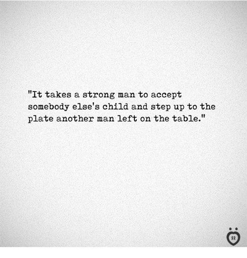 "Strong, Another, and Table: ""It takes a strong man to accept  somebody else's child and step up to the  plate another man left on the table.""  I R"