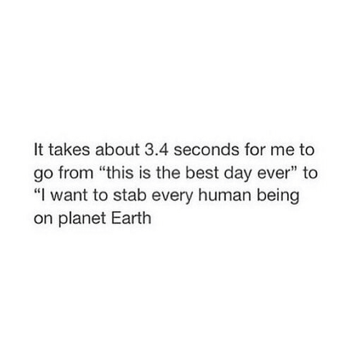 """Best, Earth, and Human: It takes about 3.4 seconds for me to  go from """"this is the best day ever"""" to  """"I want to stab every human being  on planet Earth"""