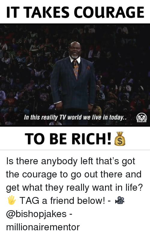 reality tv: IT TAKES COURAGE  In this reality TV world we live in today..  TO BE RICH! Is there anybody left that's got the courage to go out there and get what they really want in life? 🖐 TAG a friend below! - 🎥 @bishopjakes - millionairementor