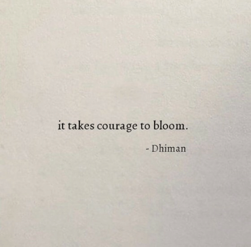 Courage, Bloom, and Takes: it takes courage to bloom.  - Dhiman