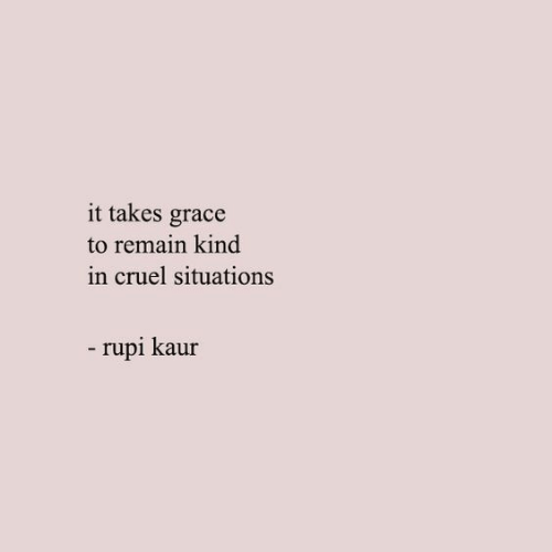 situations: it takes grace  to remain kind  in cruel situations  -rupi kaur