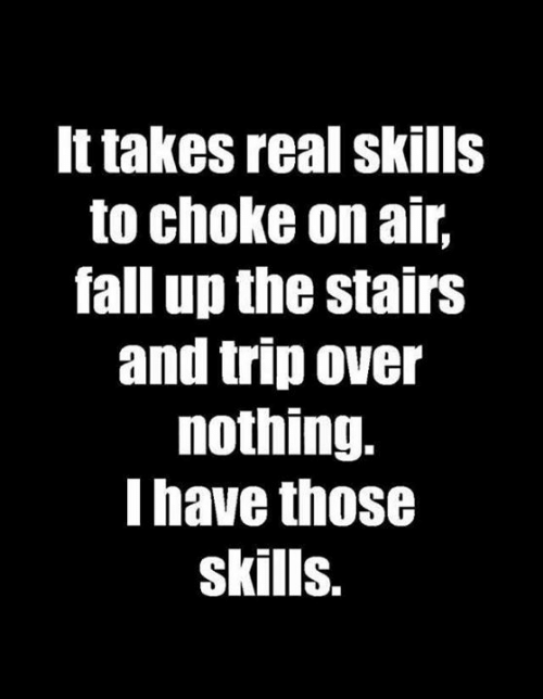 choke: It takes real skills  to choke on air,  fall up the stairs  and trip over  nothing.  I have those  skills.