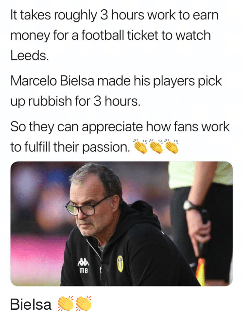 Football, Memes, and Money: It takes roughly 3 hours work to earn  money for a football ticket to watch  Leeds.  Marcelo Bielsa made his players pick  up rubbish for 3 hours.  So they can appreciate how fans work  to fulfill their passion.  0  MB Bielsa 👏👏