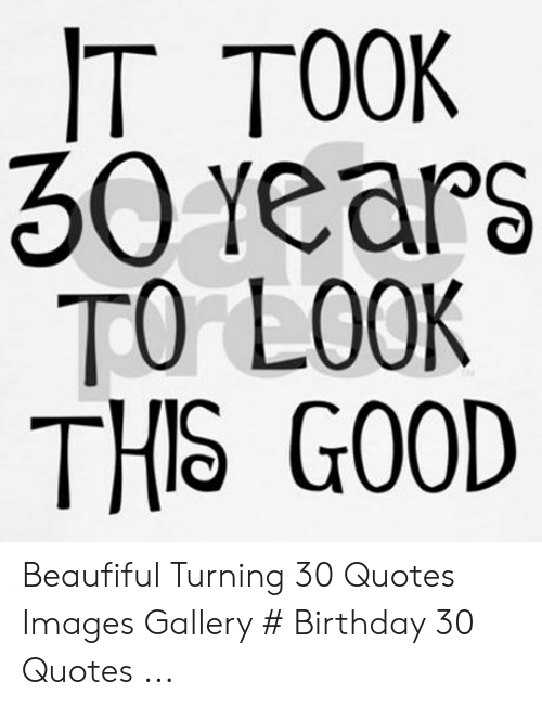 IT TOOK 30 YearS TO LOOK THS GO0D Beaufiful Turning 30 ...