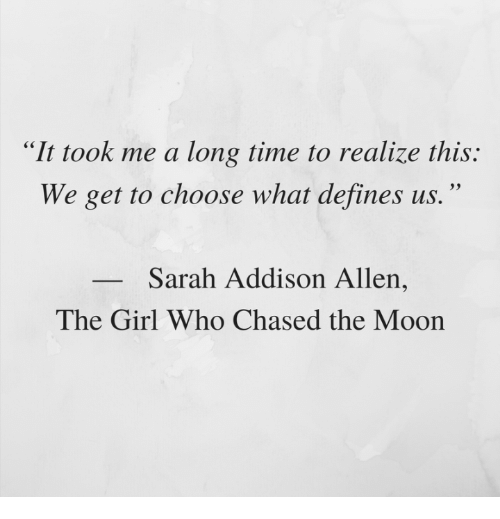 """defines: """"It took me a long time to realize this:  We get to choose what defines us.""""  Sarah Addison Allen  The Girl Who Chased the Moon"""