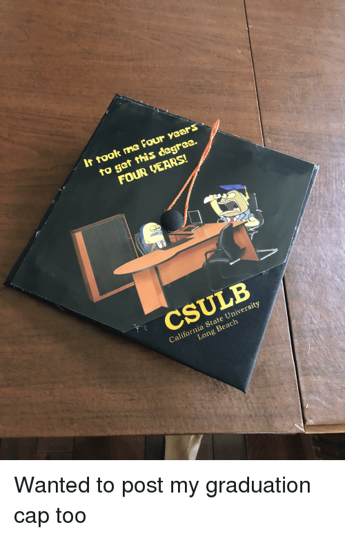 It Took Me Four Years to Get This Degree FOUR UEARS! CSULB