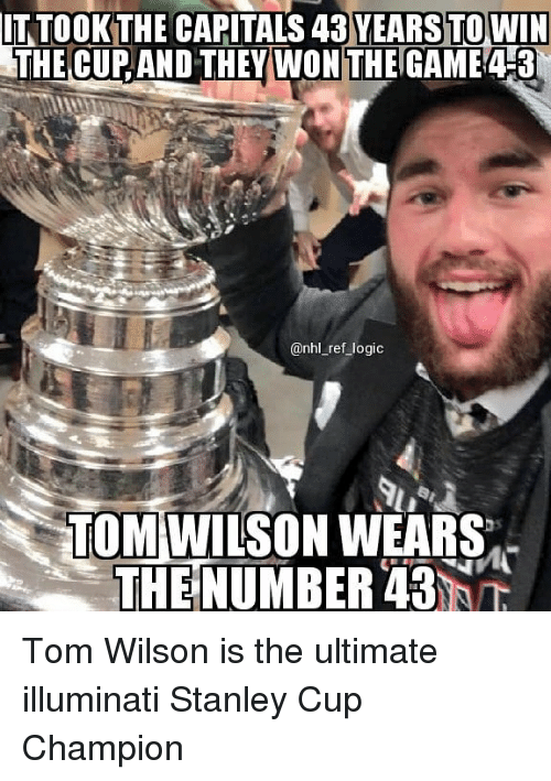 Illuminati, Logic, and Memes: IT TOOK THE CAPITALS 43 YEARS TO WIN  THE CUP AND THEY WON THE GAME43  @nhl_ref logic  TOMIWIUSON WEARS  THE NUMBER 43 Tom Wilson is the ultimate illuminati Stanley Cup Champion