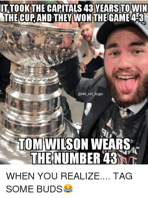 Logic, Memes, and National Hockey League (NHL): IT TOOK THE CAPITALS 43 YEARS TO WIN  THE CUP AND THEYWON THE GAME 4-3  @nhl_ref logic  TOM WILSON WEARS  THE  INUMBER 43  ihn WHEN YOU REALIZE.... TAG SOME BUDS😂