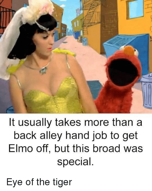 Elmo, Eye of the Tiger, and Tiger: It usually takes more than a  back alley hand job to get  Elmo off, but this broad was  special Eye of the tiger
