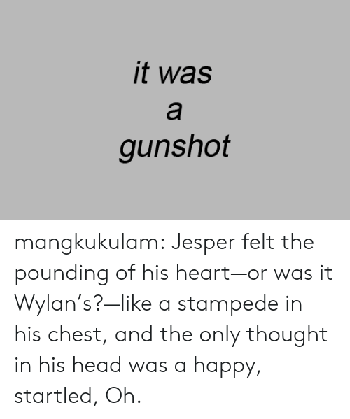 Pounding: it was  а  gunshot mangkukulam:  Jesper felt the pounding of his heart—or was it Wylan's?—like a stampede in his chest, and the only thought in his head was a happy, startled, Oh.