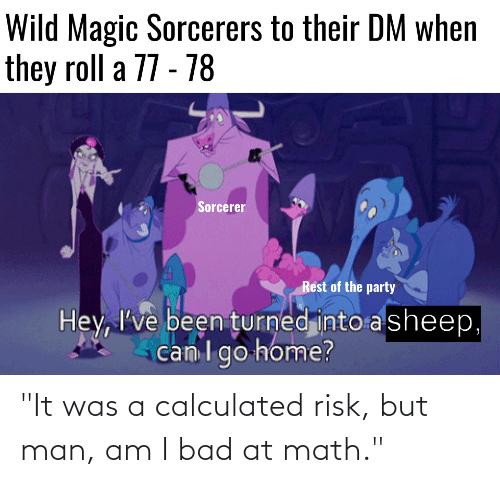 """But Man Am I Bad At Math: """"It was a calculated risk, but man, am I bad at math."""""""