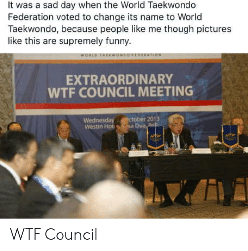 Funny, Wtf, and Pictures: It was a sad day when the World Taekwondo  Federation voted to change its name to World  Taekwondo, because people like me though pictures  like this are supremely funny.  EXTRAORDINARY  WTF COUNCIL MEETING  Wednesday ctober 2013  Westin Hot sa Dua Ra WTF Council