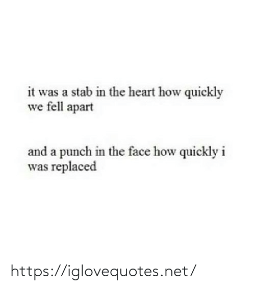 Apart: it was a stab in the heart how quickly  we fell apart  and a punch in the face how quickly i  was replaced https://iglovequotes.net/