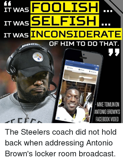 Memes, Mike Tomlin, and Steelers: IT WAS  FOOLISH  SELFISH  IT WAS  IT WAS  INCONSIDERATE  OF HIM TO DO THAT.  status  O Photo  9 check in  MIKE TOMLIN ON  ANTONII BROWNS  FACEBOOK VIDEO The Steelers coach did not hold back when addressing Antonio Brown's locker room broadcast.