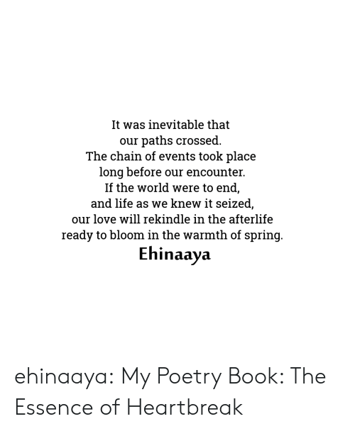 Essence: It was inevitable that  paths crossed.  The chain of events took place  long before our encounter.  If the world were to end,  and life as we knew it seized,  our  our love will rekindle in the afterlife  ready to bloom in the warmth of spring.  Ehinaaya ehinaaya:  My Poetry Book: The Essence of Heartbreak