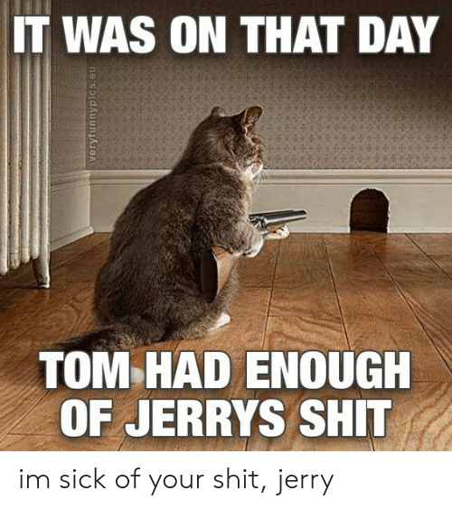 Had Enough: IT WAS ON THAT DAY  TOM HAD ENOUGH  OF JERRYS SHIT im sick of your shit, jerry