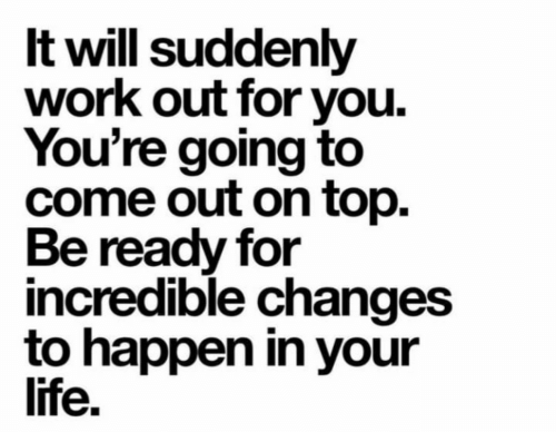 Life, Work, and Top: It will suddenly  work out for you  You're going to  come out on top.  Be ready for  incredible changes  to happen in your  life.