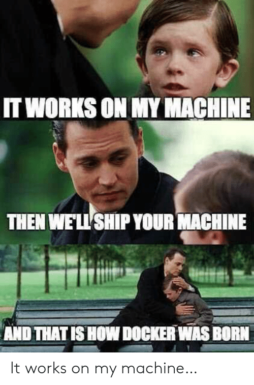 Was Born: IT WORKS ON MY MACHINE  THEN WE'LL SHIP YOUR MACHINE  AND THAT IS HOW DOCKER WAS BORN It works on my machine…