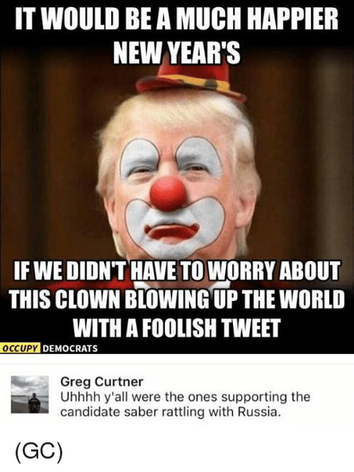 Candidness: IT WOULD BE A MUCH HAPPIER  NEW YEAR'S  IF WE DIDN'T HAVE TO WORRY ABOUT  THIS CLOWNBLOWING UP THE WORLD  WITH A FOOLISH TWEET  OCCUPY DEMOCRATS  Greg Curtner  Uhhhh y'all were the ones supporting the  candidate saber rattling with Russia. (GC)