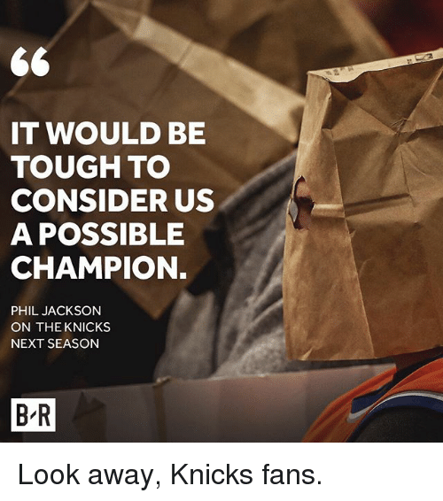 looking away: IT WOULD BE  TOUGH TO  CONSIDER US  A POSSIBLE  CHAMPION.  PHIL JACKSON  ON THE KNICKS  NEXT SEASON  BR Look away, Knicks fans.