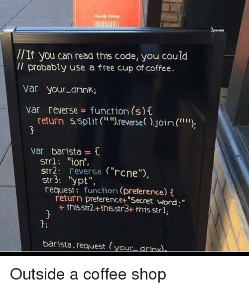 "Barista: //It you can read this code, you coulod  Il probably use a free cup of coffee.  var your-drink;  var reverse function (s)t  return 5.split (r  reverse).join (  """")  var barista  str1: ""ion',  Str2: reverse (""rcne  str3: ""ypt"",  request: function (preference)  return preferencet ""Secret word;""  + thisstr2+thts.str3+ this.strl,  3:  barista.request (your drinu Outside a coffee shop"