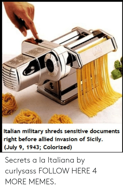 sicily: Italian military shreds sensitive documents  right before allied invasion of Sicily.  (July 9, 1943; Colorized) Secrets a la Italiana by curlysass FOLLOW HERE 4 MORE MEMES.