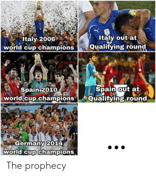 The Prophecy: Italy 2006  world cup champions  Italy out at  Qualifying round  Spain2010  Spain out at  world cup championsQualifying round  Germany 2014  world cup champions The prophecy