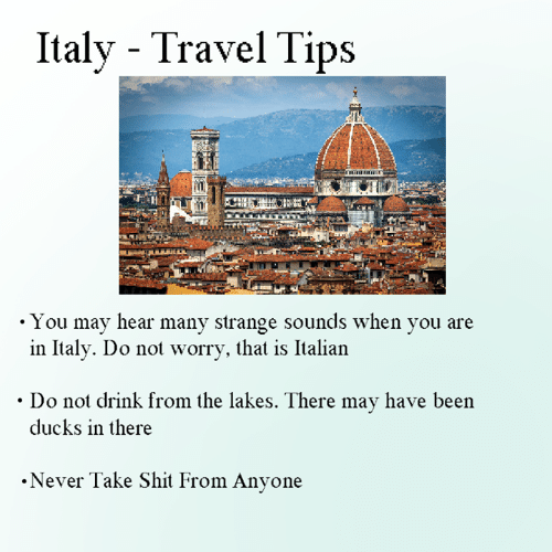 Dank, Shit, and Ducks: Italy - Travel Tips  . You may hear many strange sounds when vou are  in Italy. Do not worry, that is Italian  . Do not drink from the lakes. There may have been  ducks in there  .Never Take Shit From Anyone