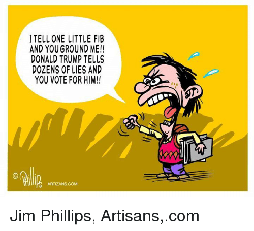 Memes, 🤖, and Phillips: ITELLONE LITTLE FIB  AND YOUGROUND ME!!  DONALD TRUMP TELLS  DOZENS OF LIES AND  YOU VOTE FOR HIM!!  ARTIZANS. COM Jim Phillips, Artisans,.com