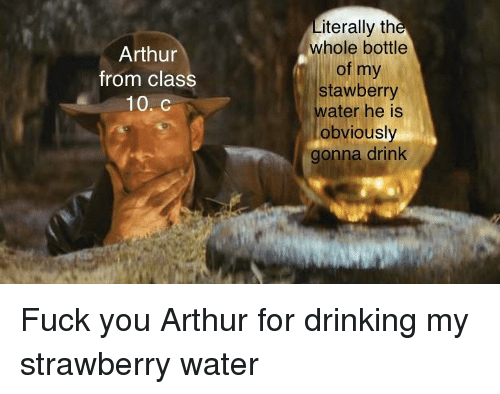 Arthur, Drinking, and Fuck You: iterally th  whole bottle  of my  stawberry  ater he is  obviously  gonna drink  Arthur  from class  10. C