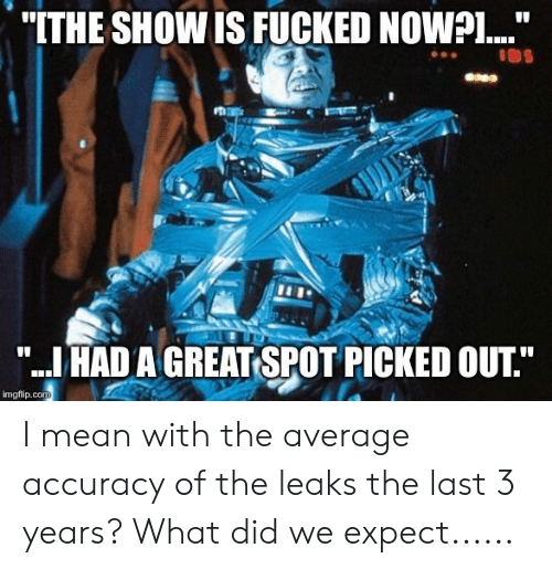 "Mean, Leaks, and Com: ""ITHE SHOW IS FUCKED NOWPI....""  "".IHADA GREAT SPOT PICKED OUT""  imgflip.com I mean with the average accuracy of the leaks the last 3 years? What did we expect......"