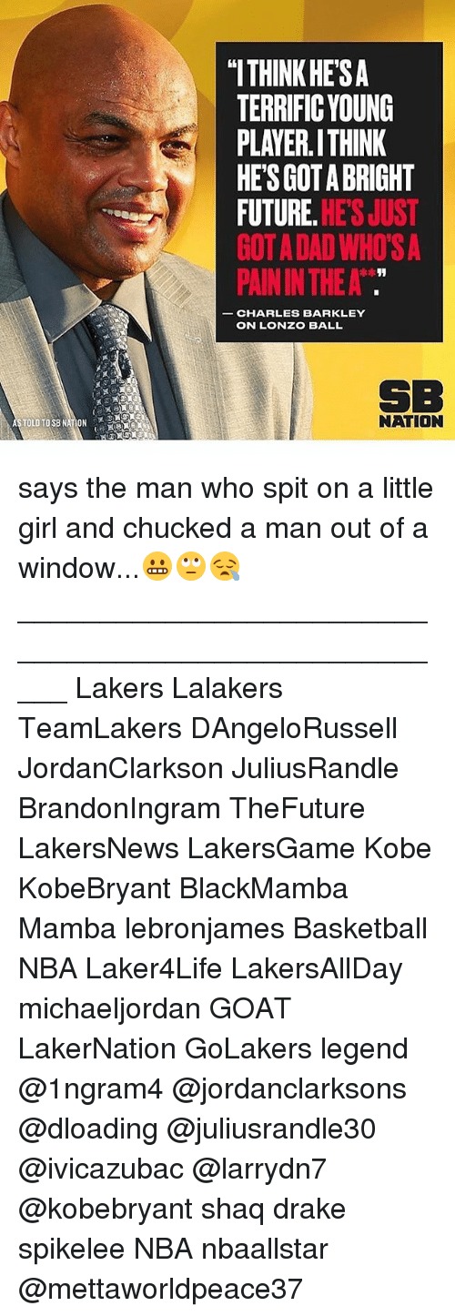 "Charles Barkley: ""ITHINK HE'SA  TERRIFIC YOUNG  PLAYER.ITHINK  HES GOT A BRIGHT  FUTURE. HE'S JUST  GOT A DAD WHO'S A  PAIN IN THE A  CHARLES BARKLEY  ON LONZO BALL  SB  NATION says the man who spit on a little girl and chucked a man out of a window...😬🙄😪 _____________________________________________________ Lakers Lalakers TeamLakers DAngeloRussell JordanClarkson JuliusRandle BrandonIngram TheFuture LakersNews LakersGame Kobe KobeBryant BlackMamba Mamba lebronjames Basketball NBA Laker4Life LakersAllDay michaeljordan GOAT LakerNation GoLakers legend @1ngram4 @jordanclarksons @dloading @juliusrandle30 @ivicazubac @larrydn7 @kobebryant shaq drake spikelee NBA nbaallstar @mettaworldpeace37"