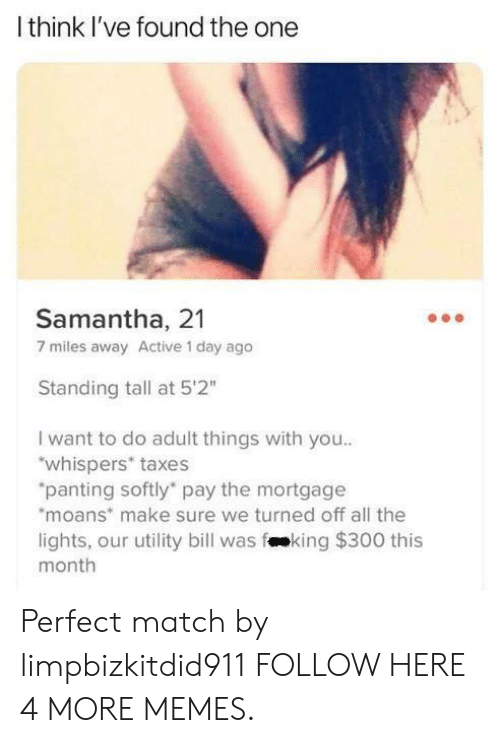 "panting: Ithink I've found the one  Samantha, 21  7 miles away Active 1 day ago  Standing tall at 5'2""  I want to do adult things with you..  ""whispers* taxes  ""panting softly pay the mortgage  moans make sure we turned off all the  lights, our utility bill was fking $300 this  month Perfect match by limpbizkitdid911 FOLLOW HERE 4 MORE MEMES."
