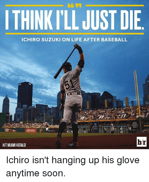 Baseball, Life, and Soon...: ITHINKILL JUST DIE  ICHIRO SUZUKI ON LIFE AFTER BASEBALL  AMER  LEAGUE  xinity  br  HITMIAMIHERALD Ichiro isn't hanging up his glove anytime soon.