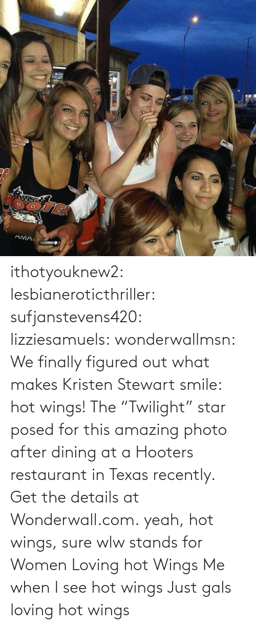 "Texas: ithotyouknew2:  lesbianeroticthriller:  sufjanstevens420:  lizziesamuels:  wonderwallmsn:  We finally figured out what makes Kristen Stewart smile: hot wings! The ""Twilight"" star posed for this amazing photo after dining at a Hooters restaurant in Texas recently. Get the details at Wonderwall.com.  yeah, hot wings, sure  wlw stands for Women Loving hot Wings   Me when I see hot wings   Just gals loving hot wings"