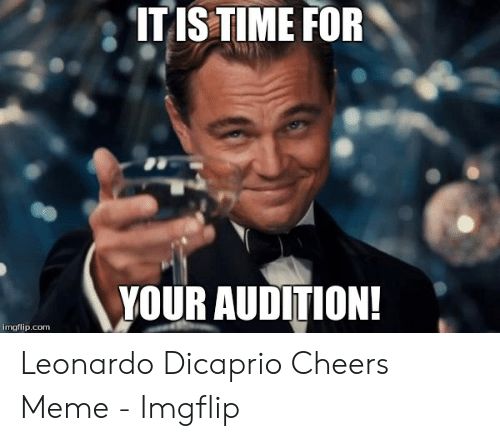 Dicaprio Cheers: ITIS TIME FOR  YOUR AUDITION!  imgflip.com Leonardo Dicaprio Cheers Meme - Imgflip