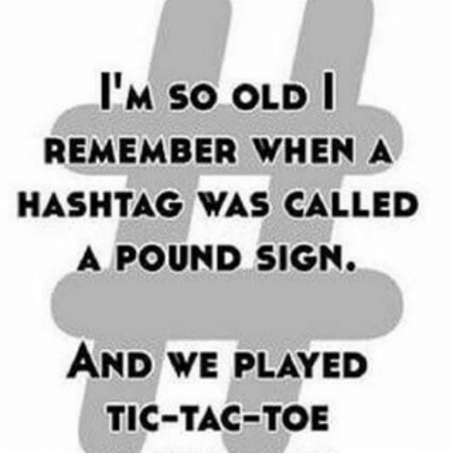 pound sign: ITM so OLD I  REMEMBER WHEN A  HASHTAG WAS CALLED  A POUND SIGN.  AND WE PLAYED  TIC-TAC-TOE