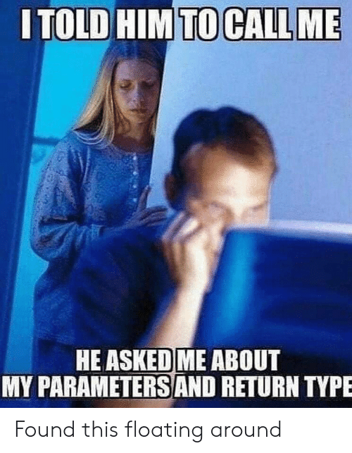 Him, Call, and Call Me: ITOLD HIM TO CALL ME  HE ASKED ME ABOUT  MY PARAMETERSS AND RETURN TYPE Found this floating around