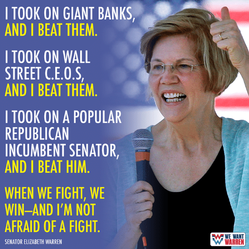Elizabeth Warren, Banks, and Giant: ITOOK ON GIANT BANKS,  AND I BEAT THEM.  I TOOK ON WALL  STREET C.E.O.S,  AND I BEAT THEM.  I TOOK ON A POPULAR  REPUBLICAN  INCUMBENT SENATOR,  AND I BEAT HIM  WHEN WE FIGHT, WE  WIN-AND I'M NOT  AFRAID OF A FIGHT  WE WANT  WARREN  SENATOR ELIZABETH WARREN