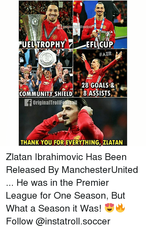 footballs: ITrol  Footbal  UEL TROPHY  7 EFL CUP  HAZR  28 GOALS &  COMMUNITY SHIELD  8 ASSISTS  f originalTrollFgotbai  THANK YOU FOR EVERYTHING, ZLATAN Zlatan Ibrahimovic Has Been Released By ManchesterUnited ... He was in the Premier League for One Season, But What a Season it Was! 😍🔥 Follow @instatroll.soccer