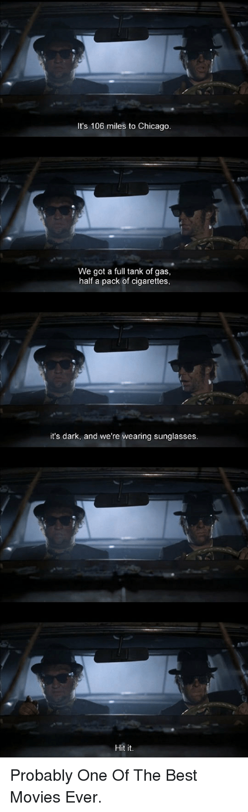 pack of cigarettes: It's 106 miles to Chicago  We got a full tank of gas,  half a pack of cigarettes  it's dark, and we're wearing sunglasses  Hit it <p>Probably One Of The Best Movies Ever.</p>