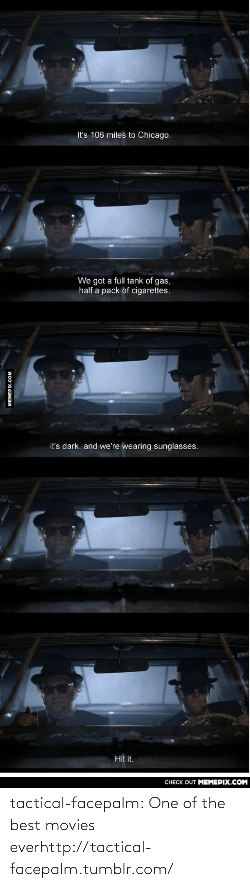 pack of cigarettes: It's 106 miles to Chicago.  We got a full tank of gas,  half a pack of cigarettes,  it's dark, and we're wearing sunglasses.  Hit it.  CHECK OUT MEMEPIX.COM  MEMEPIX.COM tactical-facepalm:  One of the best movies everhttp://tactical-facepalm.tumblr.com/