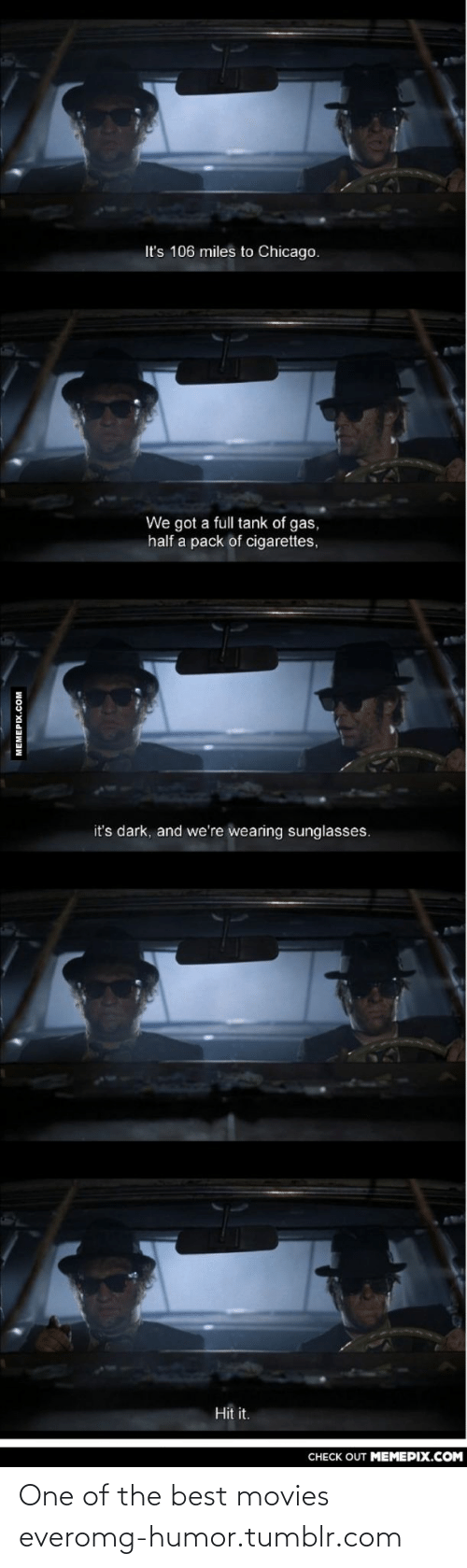pack of cigarettes: It's 106 miles to Chicago.  We got a full tank of gas,  half a pack of cigarettes,  it's dark, and we're wearing sunglasses.  Hit it.  CHECK OUT MEMEPIX.COM  MEMEPIX.COM One of the best movies everomg-humor.tumblr.com