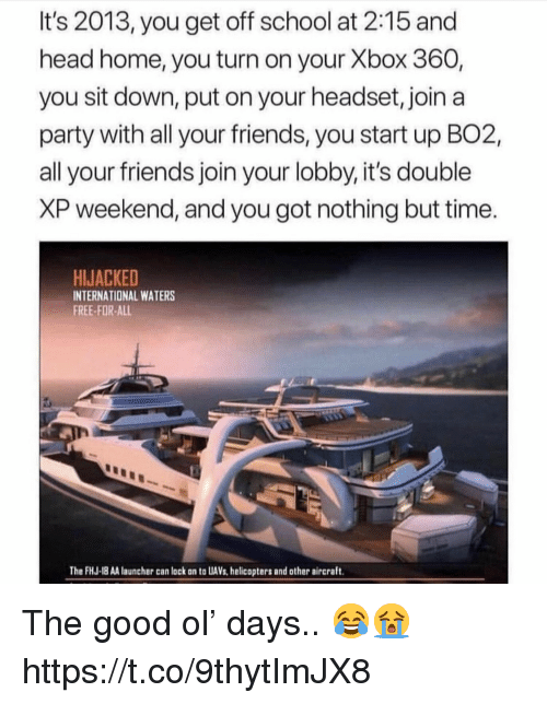 Friends, Head, and Party: It's 2013, you get off school at 2:15 and  head home, you turn on your Xbox 360,  you sit down, put on your headset, join a  party with all your friends, you start up BO2,  all your friends join your lobby, it's double  XP weekend, and you got nothing but time.  HIJACKED  INTERNATIONAL WATERS  FREE-FOR-ALL  The FHJ-18 AA launcher can lock on to UAVs,helicopters and other aircraft. The good ol' days.. 😂😭 https://t.co/9thytImJX8