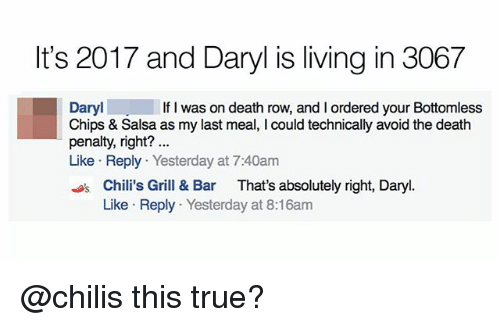 grills: It's 2017 and Daryl is living in 3067  Daryl  Chips & Salsa as my last meal, I could technically avoid the death  penalty, right?  Like Reply Yesterday at 7:40am  If I was on death row, and I ordered your Bottomless  sChili's Grill & Bar That's absolutely right, Daryl.  Like Reply Yesterday at 8:16am @chilis this true?