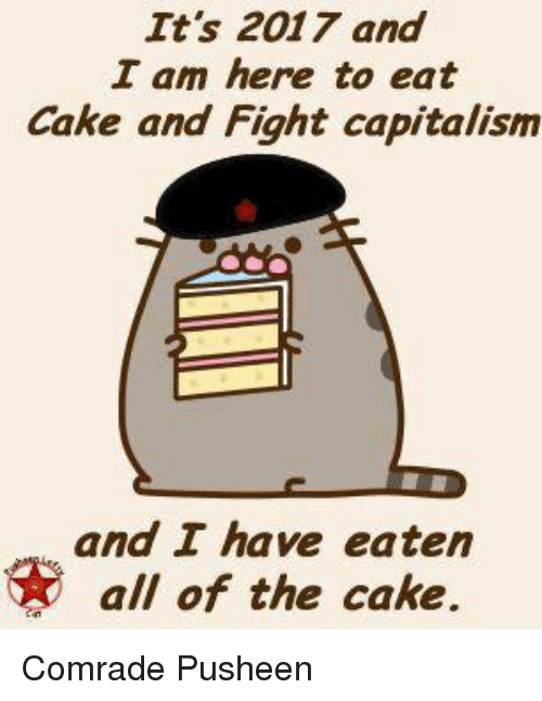 Pusheens: It's 2017 and  I am here to eat  Cake and Fight capitalism  and I have eaten  all of the cake. Comrade Pusheen