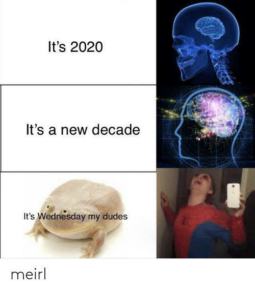 A New: It's 2020  It's a new decade  It's Wednesday my dudes meirl