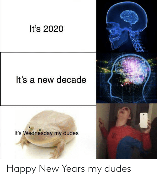 A New: It's 2020  It's a new decade  It's Wednesday my dudes Happy New Years my dudes