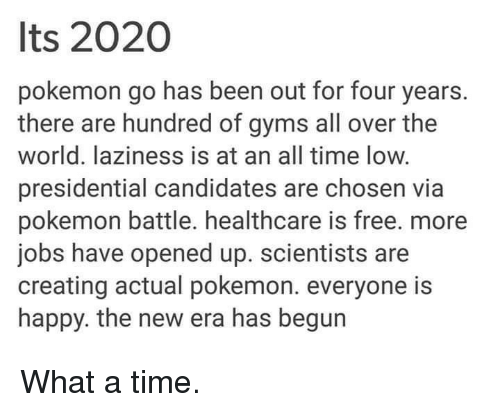 Presidential Candidates: Its 2020  pokemon go has been out for four years.  there are hundred of gyms all over the  world. laziness is at an all time low.  presidential candidates are chosen via  pokemon battle. healthcare is free. more  jobs have opened up. scientists are  creating actual pokemon. everyone is  happy. the new era has begun What a time.
